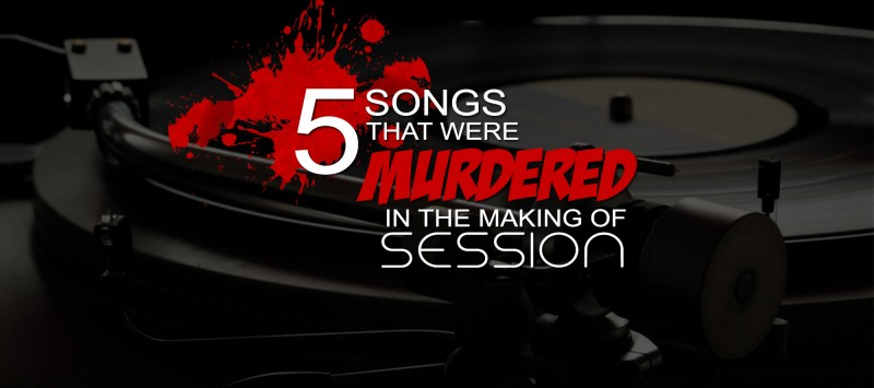 5 Songs that were Murdered in the Making of Session